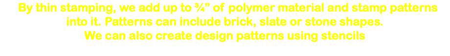 "By thin stamping, we add up to ¾"" of polymer material and stamp patterns into it. Patterns can include brick, slate or stone shapes. We can also create design patterns using stencils"